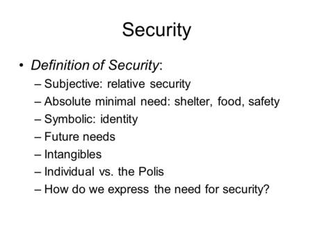 Security Definition of Security: –Subjective: relative security –Absolute minimal need: shelter, food, safety –Symbolic: identity –Future needs –Intangibles.