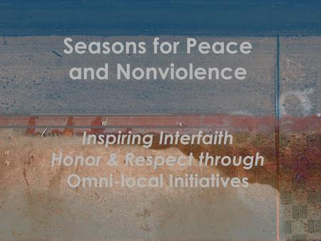 Seasons for Peace and Nonviolence Inspiring Interfaith Honor & Respect through Omni-local Initiatives.