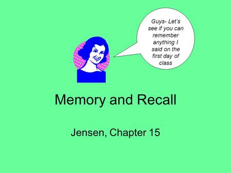 Memory and Recall Jensen, Chapter 15 Guys- Let's see if you can remember anything I said on the first day of class.
