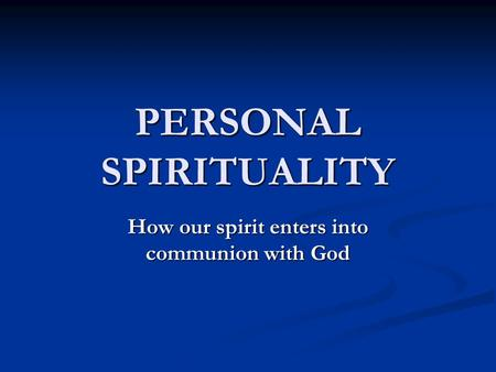 PERSONAL SPIRITUALITY How our spirit enters into communion with God.
