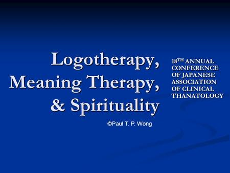 18 TH ANNUAL CONFERENCE OF JAPANESE ASSOCIATION OF CLINICAL THANATOLOGY Logotherapy, Meaning Therapy, & Spirituality ©Paul T. P. Wong.