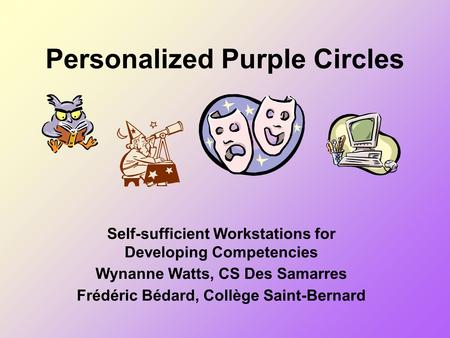 Personalized Purple Circles Self-sufficient Workstations for Developing Competencies Wynanne Watts, CS Des Samarres Frédéric Bédard, Collège Saint-Bernard.