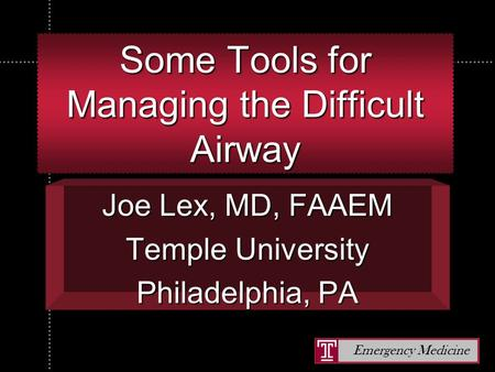 Emergency Medicine Some Tools for Managing the Difficult Airway Joe Lex, MD, FAAEM Temple University Philadelphia, PA.
