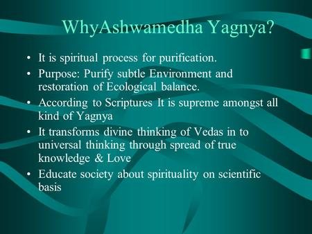 WhyAshwamedha Yagnya? It is spiritual process for purification. Purpose: Purify subtle Environment and restoration of Ecological balance. According to.