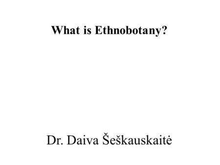 Dr. Daiva Šeškauskaitė What is Ethnobotany?. Ethnobotany Ethnobotany is the study of the relationship between (uses of) plants and people / cultures: