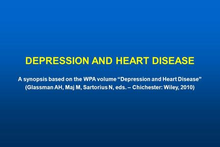 "DEPRESSION AND HEART DISEASE A synopsis based on the WPA volume ""Depression and Heart Disease"" (Glassman AH, Maj M, Sartorius N, eds. – Chichester: Wiley,"