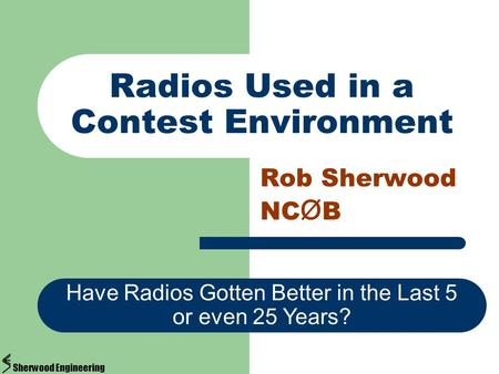 Radios Used in a Contest Environment Rob Sherwood NC Ø B Have Radios Gotten Better in the Last 5 or even 25 Years? Sherwood Engineering.