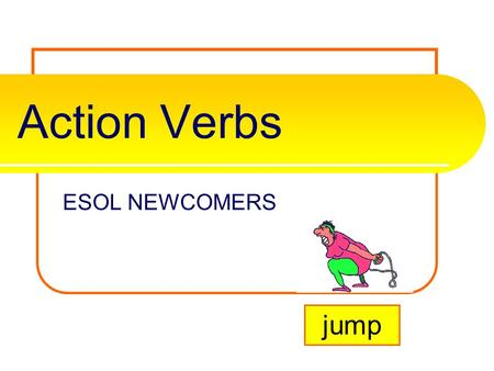 Action Verbs ESOL NEWCOMERS jump What is an action verb? A verb is one of the most important parts of the sentence. It tells the subjects/nouns actions,