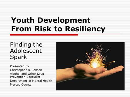 Youth Development From Risk to Resiliency Finding the Adolescent Spark Presented By Christopher N. Jensen Alcohol and Other Drug Prevention Specialist.