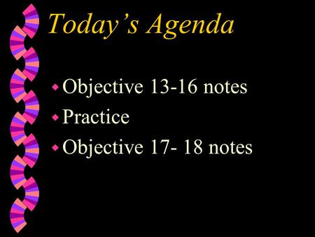 Today's Agenda w Objective 13-16 notes w Practice w Objective 17- 18 notes.