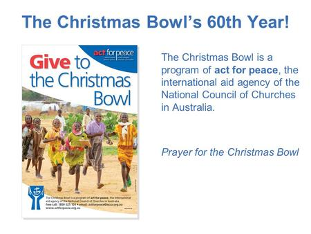 The Christmas Bowl's 60th Year! The Christmas Bowl is a program of act for peace, the international aid agency of the National Council of Churches in Australia.