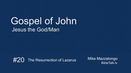 Mike Mazzalongo BibleTalk.tv Gospel of John Jesus the God/Man #20 The Resurrection of Lazarus.
