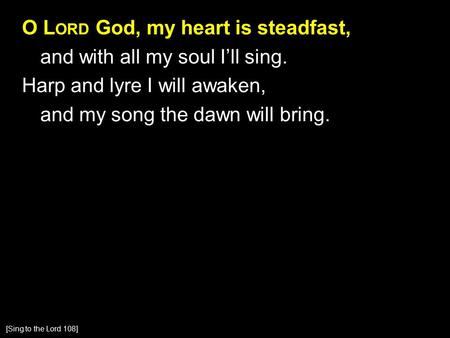 O L ORD God, my heart is steadfast, and with all my soul I'll sing. Harp and lyre I will awaken, and my song the dawn will bring. [Sing to the Lord 108]