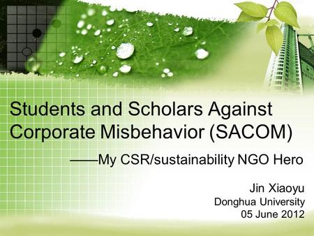 Students and Scholars Against Corporate Misbehavior (SACOM) ——My CSR/sustainability NGO Hero Jin Xiaoyu Donghua University 05 June 2012.