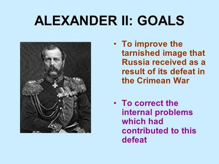 ALEXANDER II: GOALS To improve the tarnished image that Russia received as a result of its defeat in the Crimean War To correct the internal problems which.