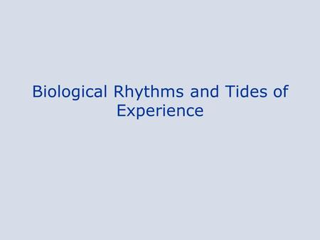 Biological Rhythms and Tides of Experience. Biological Rhythms A biological clock in our brains governs the waxing and waning of –hormone levels, –urine.