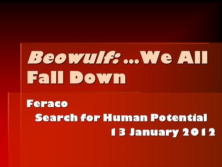 Beowulf: …We All Fall Down Feraco Search for Human Potential 13 January 2012.