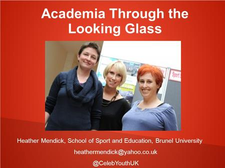 Academia Through the Looking Glass Heather Mendick, School of Sport and Education, Brunel