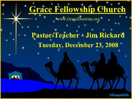 Grace Fellowship Church www.GraceDoctrine.org Pastor/Teacher - Jim Rickard Tuesday, December 23, 2008.