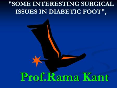 SOME INTERESTING SURGICAL ISSUES IN DIABETIC FOOT, SOME INTERESTING SURGICAL ISSUES IN DIABETIC FOOT, Prof.Rama Kant.