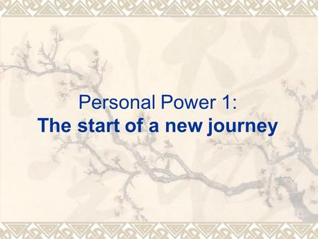 Personal Power 1: The start of a new journey.  Two things required on your part: A. Your strong desire. B. Your commitment of taking actions and following.