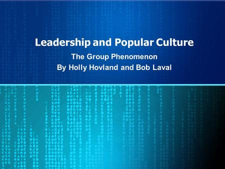 Leadership and Popular Culture The Group Phenomenon By Holly Hovland and Bob Laval.