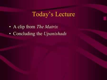 Today's Lecture A clip from The Matrix Concluding the Upanishads.