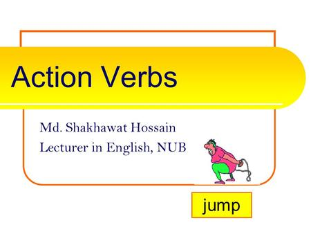 Action Verbs Md. Shakhawat Hossain Lecturer in English, NUB jump.