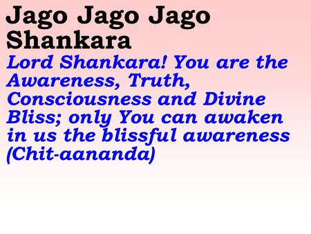 Jago Jago Jago Shankara Lord Shankara! You are the Awareness, Truth, Consciousness and Divine Bliss; only You can awaken in us the blissful awareness (Chit-aananda)