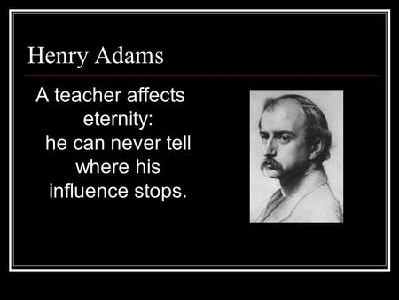 Henry Adams A teacher affects eternity: he can never tell where his influence stops.