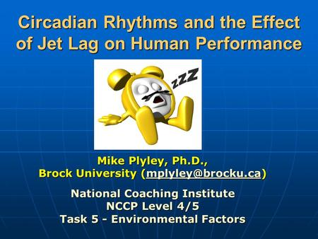Circadian Rhythms and the Effect of Jet Lag on Human Performance Mike Plyley, Ph.D., Brock University  National Coaching.
