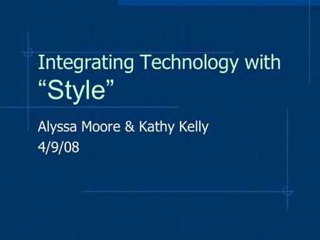 "Integrating Technology with ""Style"" Alyssa Moore & Kathy Kelly 4/9/08."