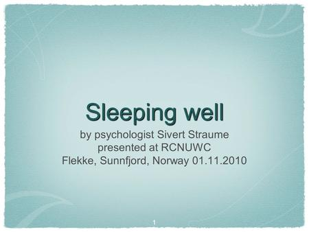 Sleeping well 1 by psychologist Sivert Straume presented at RCNUWC Flekke, Sunnfjord, Norway 01.11.2010.