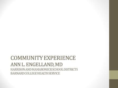 COMMUNITY EXPERIENCE ANN L. ENGELLAND, MD HARRISON AND MAMARONECK SCHOOL DISTRICTS BARNARD COLLEGE HEALTH SERVICE.