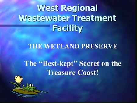 "West Regional Wastewater Treatment Facility THE WETLAND PRESERVE The ""Best-kept"" Secret on the Treasure Coast!"