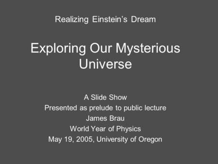 Realizing Einstein's Dream Exploring Our Mysterious Universe A Slide Show Presented as prelude to public lecture James Brau World Year of Physics May 19,