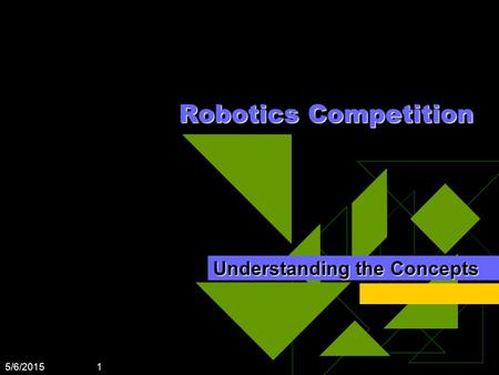 5/6/2015 1 Robotics Competition Understanding the Concepts.