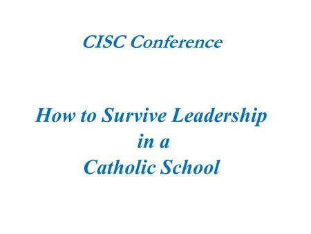 CISC Conference How to Survive Leadership in a Catholic School.
