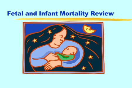 Fetal and Infant Mortality Review. National Fetal and Infant Mortality Review (NFIMR) z American College of Obstetricians and Gynecologists (ACOG) NFIMR.