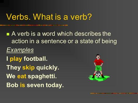 Verbs. What is a verb? A verb is a word which describes the action in a sentence or a state of being Examples I play football. They skip quickly. We eat.