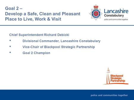 Chief Superintendent Richard Debicki Divisional Commander, Lancashire Constabulary Vice-Chair of Blackpool Strategic Partnership Goal 2 Champion Goal 2.