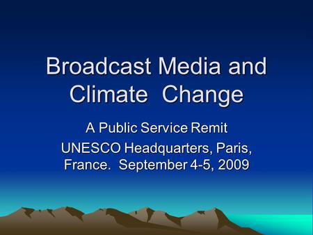 Broadcast Media and Climate Change A Public Service Remit UNESCO Headquarters, Paris, France. September 4-5, 2009.