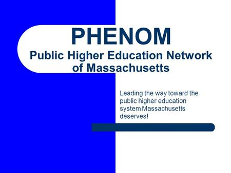 PHENOM Public Higher Education Network of Massachusetts Leading the way toward the public higher education system Massachusetts deserves!