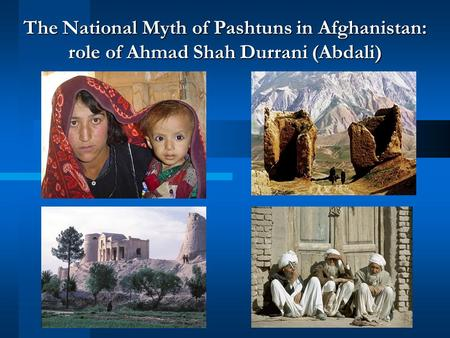 The National Myth of Pashtuns in Afghanistan: role of Ahmad Shah Durrani (Abdali)