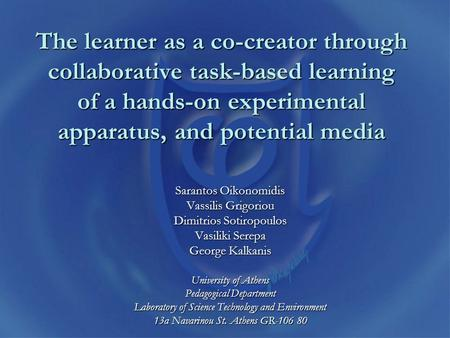 The learner as a co-creator through collaborative task-based learning of a hands-on experimental apparatus, and potential media Sarantos Oikonomidis Vassilis.