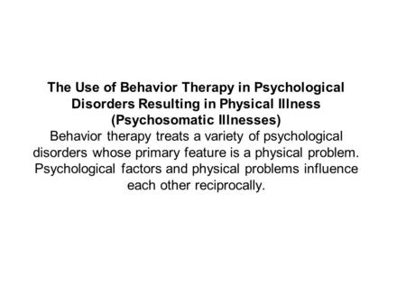 The Use of Behavior Therapy in Psychological Disorders Resulting in Physical Illness (Psychosomatic Illnesses) Behavior therapy treats a variety of psychological.