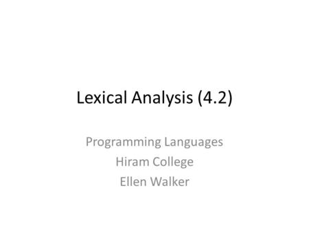 Lexical Analysis (4.2) Programming Languages Hiram College Ellen Walker.