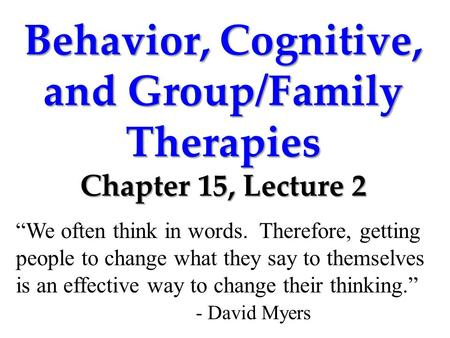 "Behavior, Cognitive, and Group/Family Therapies Chapter 15, Lecture 2 ""We often think in words. Therefore, getting people to change what they say to themselves."