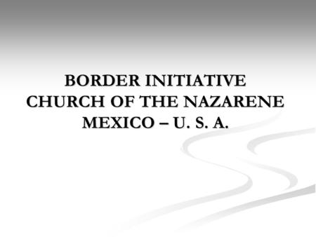 BORDER INITIATIVE CHURCH OF THE NAZARENE MEXICO – U. S. A.