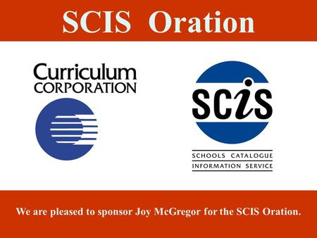 SCIS Oration We are pleased to sponsor Joy McGregor for the SCIS Oration.